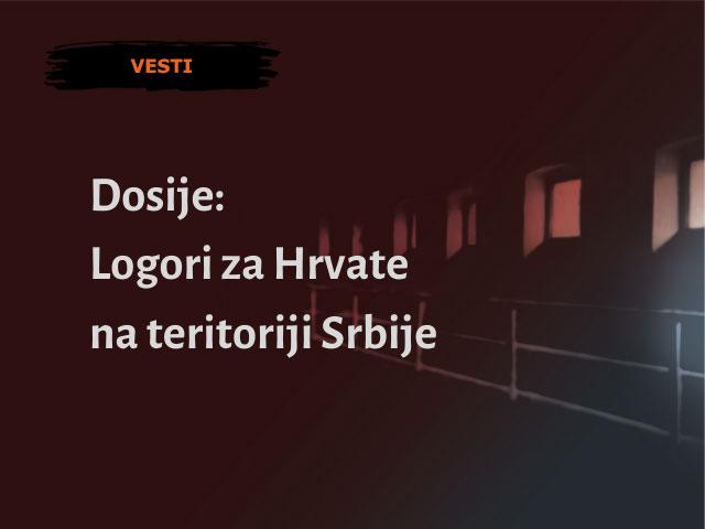 Dosije: Logori za Hrvate na teritoriji Srbije